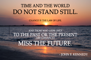 Time and the world do not stand still.  Change is the law of life.    And those who look only to the past or the present are certain to  miss the future.   - John F. Kennedy | 10 Motivation Techniques For Entrepreneurs | Venture Consulting Group, Inc. Blog